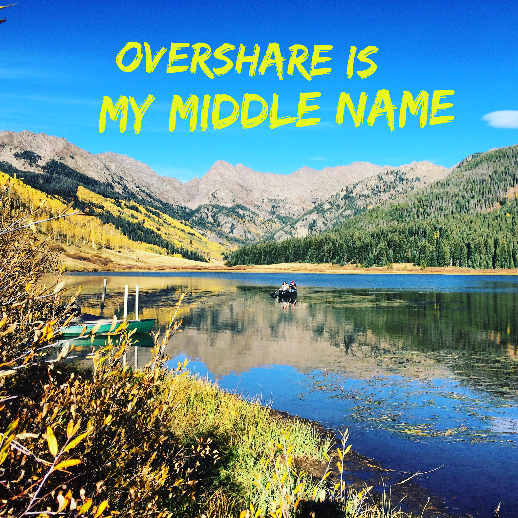 Overshare is my Middle Name